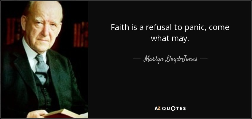 Faith is the refusal to panic, come what may. Martyn Lloyd Jones