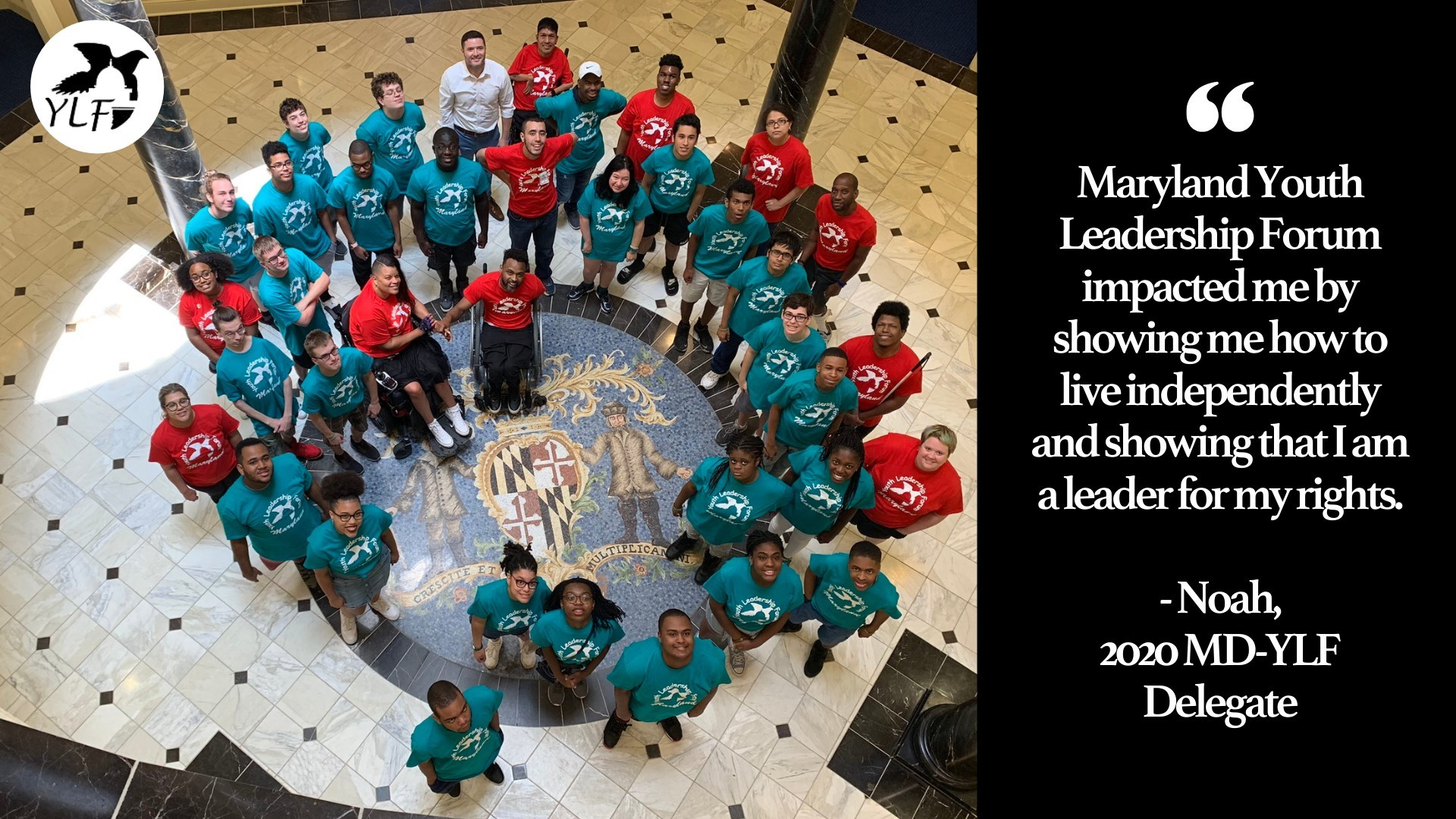 A picture of a group of youth with disabilities posing in the MD State Legislature Building with the caption saying 'Maryland Youth Leadership Forum impacted me by showing me how to live independently and showing that I am a leader for my rights.' - Noah, 2020 MDYF Delegate""